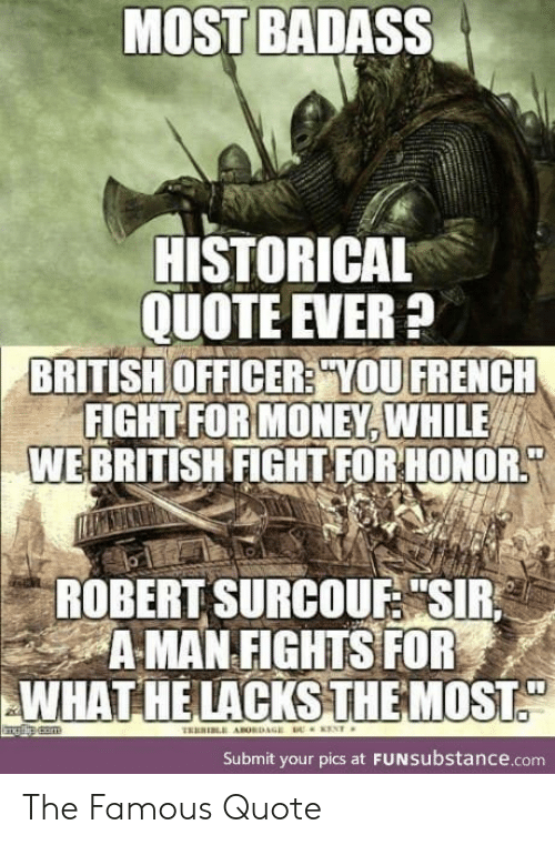 """Money, British, and Badass: MOST BADASS  HISTORICAL  QUOTE EVER?  BRITISH OFFICER? YOU FRENCH  FIGHT FOR MONEY, WHILE  WEBRITISH FIGHT FOR HONOR  ROBERT SURCOUF """"SIR  A MAN FIGHTS FOR  WHAT HE LACKSTHEMOST  ENT  TRERI ABORDAGE  Submit your pics at FUNSubstance.com The Famous Quote"""