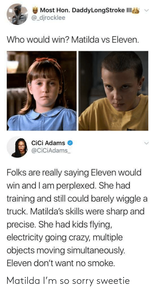 smoke: Most Hon. DaddyLongStroke IlI  @_djrocklee  Who would win? Matilda vs Eleven.  DANK  Cici Adams  @CiciAdams_  Folks are really saying Eleven would  win and I am perplexed. She had  training and still could barely wiggle a  truck. Matilda's skills were sharp and  precise. She had kids flying,  electricity going crazy, multiple  objects moving simultaneously.  Eleven don't want no smoke. Matilda I'm so sorry sweetie