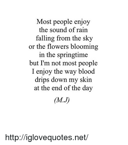 Drips: Most people enjoy  the sound of rain  falling from the sky  or the flowers blooming  in the springtime  but I'm not most people  I enjoy the way blood  drips down my skin  at the end of the day  (MJ) http://iglovequotes.net/