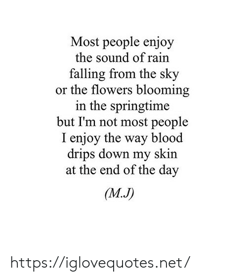 Drips: Most people enjoy  the sound of rain  falling from the sky  or the flowers blooming  in the springtime  but I'm not most people  I enjoy the way blood  drips down my skin  at the end of the day  (MJ) https://iglovequotes.net/