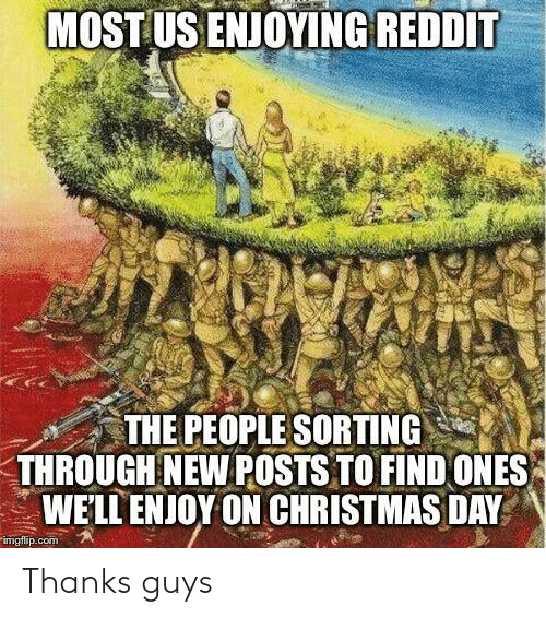imgflip: MOST US ENJOYING REDDIT  THE PEOPLE SORTING  THROUGH NEW POSTS TO FIND ONES  WE'LL ENJOY ON CHRISTMAS DAY  imgflip.com Thanks guys