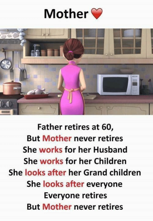 Children, Husband, and Grand: Mother  Father retires at 60,  But Mother never retires  She works for her Husband  She works for her Children  She looks after her Grand children  She looks after everyone  Everyone retires  But Mother never retires