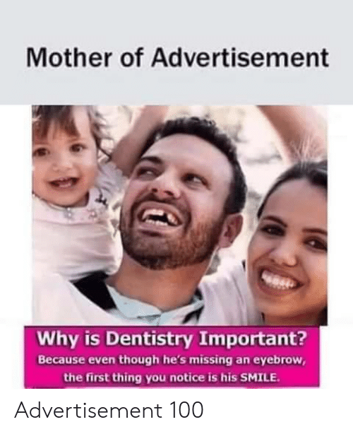 Smile, Mother, and Why: Mother of Advertisement  Why is Dentistry Important?  Because even though he's missing an eyebrow,  the first thing you notice is his SMILE Advertisement 100
