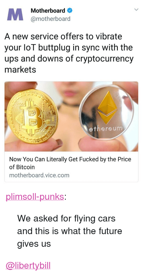 """buttplug: Motherboard  @motherboard  A new service offers to vibrate  your loT buttplug in sync with the  ups and downs of cryptocurrency  markets  13  ethere um  Now You Can Literally Get Fucked by the Price  of Bitcoin  motherboard.vice.com <p><a href=""""http://plimsoll-punks.tumblr.com/post/168839874701/we-asked-for-flying-cars-and-this-is-what-the"""" class=""""tumblr_blog"""">plimsoll-punks</a>:</p><blockquote><p>We asked for flying cars and this is what the future gives us</p></blockquote>  <a class=""""tumblelog"""" href=""""https://tmblr.co/mIiX85InXZ_5gFO1XlH6zKA"""">@libertybill</a>"""