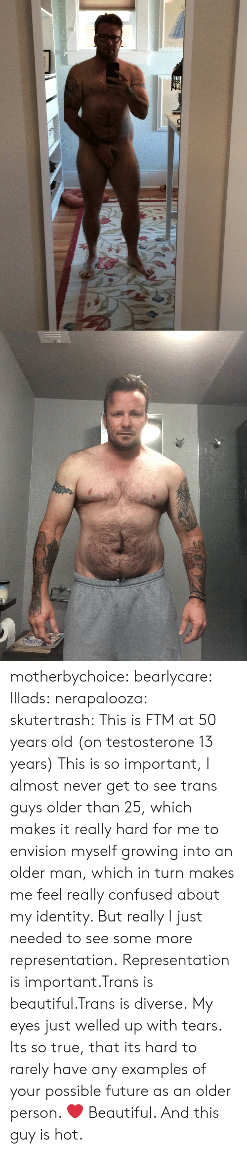 Beautiful, Confused, and Future: motherbychoice:  bearlycare:  lllads:  nerapalooza:  skutertrash:  This is FTM at 50 years old (on testosterone 13 years)  This is so important, I almost never get to see trans guys older than 25, which makes it really hard for me to envision myself growing into an older man, which in turn makes me feel really confused about my identity. But really I just needed to see some more representation.  Representation is important.Trans is beautiful.Trans is diverse.   My eyes just welled up with tears. Its so true, that its hard to rarely have any examples of your possible future as an older person.  ❤️  Beautiful. And this guy is hot.