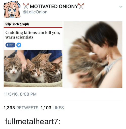 Telegraph: MOTIVATED ONIONY  @LolicOnion  The Telegraph  Cuddling kittens can kill you,  warn scientists  share  11/3/16, 8:08 PM  1,393 RETWEETS 1,103 LIKES fullmetalheart7: