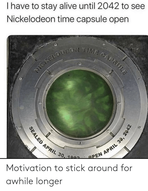 stick: Motivation to stick around for awhile longer