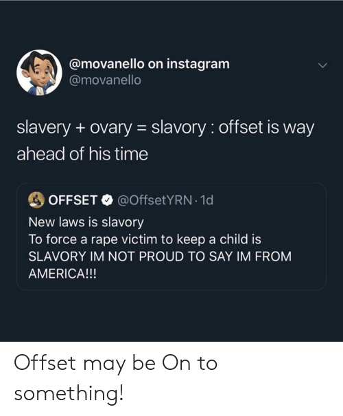 offset: @movanello on instagram  @movanello  slavery + ovary slavory: offset is way  ahead of his time  @OffsetYRN-1 d  OFFSET  New laws is slavory  To force a rape victim to keep a child is  SLAVORY IM NOT PROUD TO SAY IM FROM  AMERICA!!! Offset may be On to something!