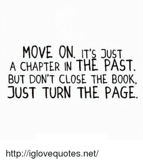 turn the page: MOVE ON, ITS JUST  A CHAPTER IN THE PAST.  BUT DON'T CLOSE THE BOOK,  JUST TURN THE PAGE http://iglovequotes.net/