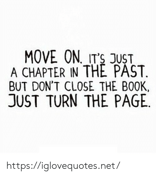 turn the page: MOVE ON ITS JUST  A CHAPTER IN THE PAST.  BUT DON'T CLOSE THE BOOK  JUST TURN THE PAGE https://iglovequotes.net/