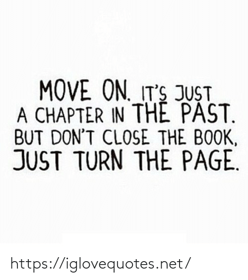 turn the page: MOVE ON. IT'S JUST  A CHAPTER IN THE PAST.  BUT DON'T CLOSE THE BOOK,  JUST TURN THE PAGE. https://iglovequotes.net/