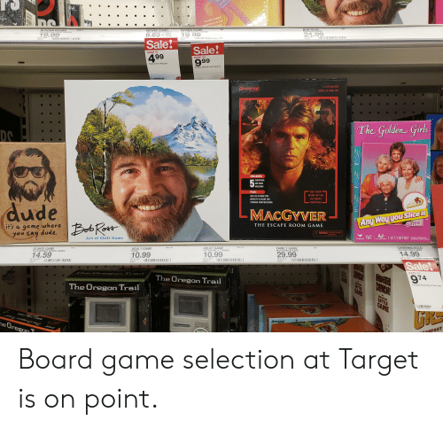 Chill, Dude, and Family: MOVEMENT IS THE  HAGE  A GAME WHERE  1004  BOB ROSS  BOB ROSS GAME  206  BOARD GAME.  TRUST ME IM PSY  BOARD GAME  CFLOGM BOARD GAMES  BLOCKB BOARD  BLOCKB BIG POTATO BOAR  6054012  24.99  19.99  19, 99  9.99  g07-10 4895  551 98  c47 10 2510  aro9n 007-10-9090  3704  nnonn  Sale!  T2098 057-10-062  Sale!  999  SAVE $5  499  SAVE $10  Trust me Im Psychic  Buffalo Games board games  6/9  15  1-4 PLAYERS  pressman  AGES 12 AND UP  SINCE 1922  The Golden Girls  DO  INCLUDES:  INDIVIOUAL  53  ONE-HOUR  MISSIONS  USE YOUR  PLUS:  MIND AS THE  USE THE INTERACTIVE  ULTIMATE  WEBSITE TO GUIDE YOU  THROUGH YOUR MISSIONS  WEAPON!  dude  Any Way you Slice it  Game  MACGYVER  TM  Beb Roat  where  THE ESCAPE ROOM GAME  it's a game  A WARNING:Contains Functional  Sharp Paint  you say dude.  AGE/AGE  1 SET/COFFRET  Knowledge of Engish Required  Conace de agis ncssre  Art of Chill Game  Cardinal, 12+  PLAYEROUEURS  NSG-451  CARDINALGOLD  GOLDEN GIRLS GAME  NSG-450  ADULT GAME  HOT HOOPS/LT GAMES  2251  FAMILY GAME  MACGYVER ESCAPE  7441  BOARD GAME  PLAYMONSTR BOARD GAMES  ADULT GAME  DUDE  14.99  29.99  10.99  10.99  14.59  087 10 4100  087 10 3734  5-5-5.90  087 10 3091  5-5-4.90  087 10 2638  5-6-2.99  07441  087 10 3782  5-5-3.90  00009  Sale!  The Or  SAVE 525  974  MONTER  The Oregon Trail  GAME  BRARFACT  The Oregon Trail  BATTLE  GAME  The Golden Girls Any Way you Slice it Game  THE  BREANFAST  BATTLE  GAME  E 38 7) 5-5-6.90  Pressman  he Oregon T  aaKFAST  TRY M  The Golden  Girls  WHIR Board game selection at Target is on point.