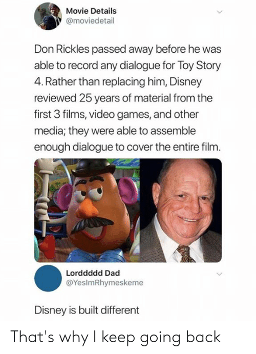 Toy Story: Movie Details  @moviedetail  Don Rickles passed away before he was  able to record any dialogue for Toy Story  4. Rather than replacing him, Disney  reviewed 25 years of material from the  first 3 films, video games, and other  media; they were able to assemble  enough dialogue to cover the entire film.  Lorddddd Dad  @YesImRhymeskeme  Disney is built different That's why I keep going back