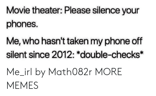 "Dank, Memes, and Phone: Movie theater: Please silence your  phones.  Me, who hasn't taken my phone off  silent since 2012: ""double-checks* Me_irl by Math082r MORE MEMES"