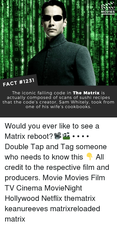 Memes, Movies, and Netflix: MOVIES  01o  FACT #1231  The iconic falling code in The Matrix is  actually composed of scans of sushi recipes  that the code's creator, Sam Whitely, took from  one of his wife's cookbooks Would you ever like to see a Matrix reboot?📽️🎬 • • • • Double Tap and Tag someone who needs to know this 👇 All credit to the respective film and producers. Movie Movies Film TV Cinema MovieNight Hollywood Netflix thematrix keanureeves matrixreloaded matrix