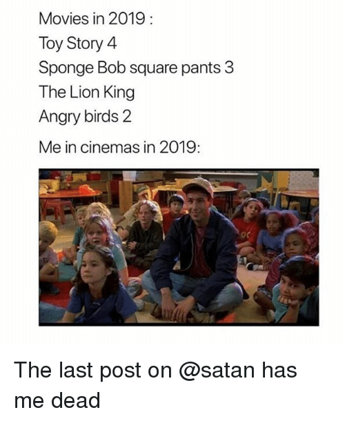 Angry Birds, Funny, and Movies: Movies in 2019  Toy Story 4  Sponge Bob square pants 3  The Lion King  Angry birds 2  Me in cinemas in 2019: The last post on @satan has me dead