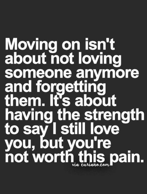 I Still Love You: Moving on isn't  about not loving  Someone anymore  and forgetting  them. It's about  having the strength  to sav I still love  you, but you're  not worth this pain.  via curianecom