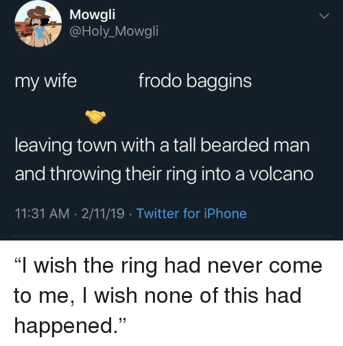 """Iphone, Twitter, and The Ring: Mowgli  @Holy_Mowgli  my wife  frodo baggins  leaving town with a tall bearded man  and throwing their ring into a volcano  11:31 AM. 2/11/19 Twitter for iPhone """"I wish the ring had never come to me, I wish none of this had happened."""""""