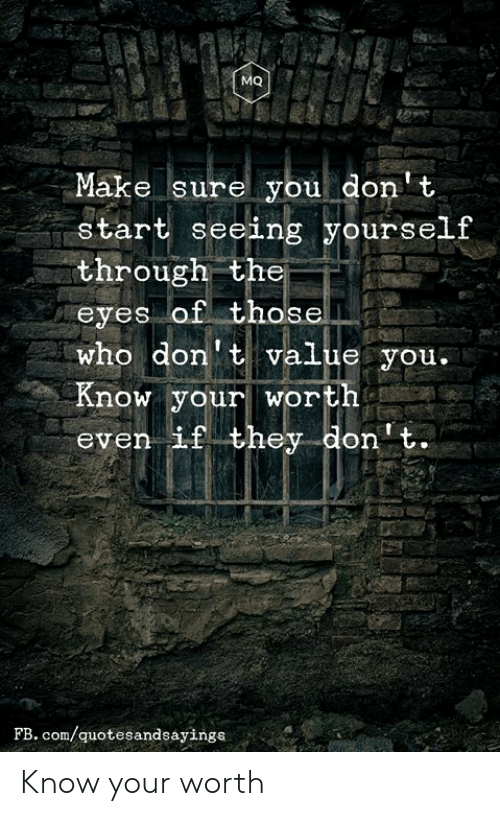 Love for Quotes: MQ  Make sure you don't  start seeing yourself  through the  eyes of those  who don't value you.  Know your worth  even if they don't.  FB. com/quotesandsayings Know your worth