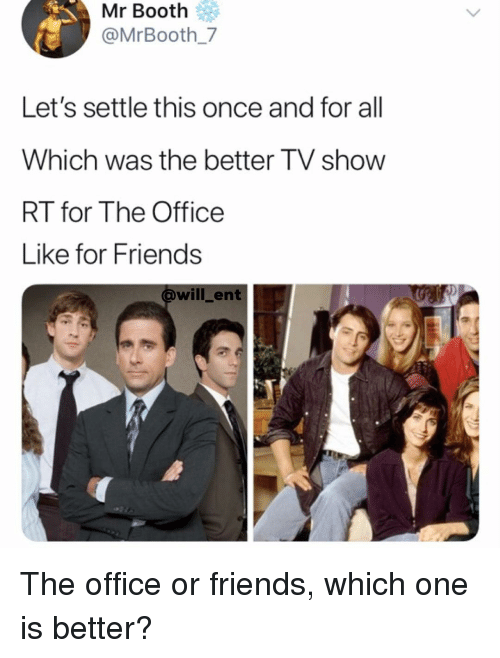 Friends, Memes, and The Office: Mr Booth  @MrBooth 7  Let's settle this once and for all  Which was the better TV show  RT for The Office  Like fOr Friends  will ent The office or friends, which one is better?