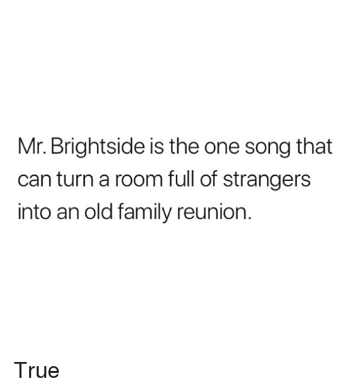 Family, Memes, and True: Mr. Brightside is the one song that  can turn a room full of strangers  into an old family reunion. True