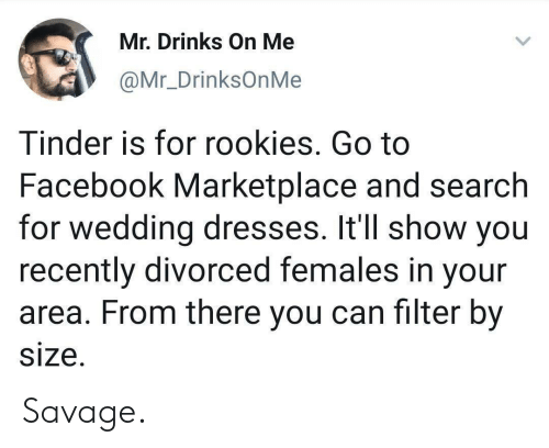 Females: Mr. Drinks On Me  @Mr_DrinksOnMe  Tinder is for rookies. Go to  Facebook Marketplace and search  for wedding dresses. It'll show you  recently divorced females in your  area. From there you can filter by  size. Savage.