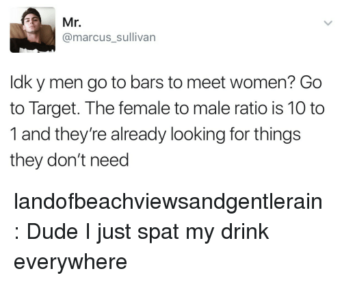 Dude, Mr. Marcus, and Target: Mr.  @marcus_sullivan  ldk y men go to bars to meet women? Go  to Target. The female to male ratio is 10 to  1 and they're already looking for things  they don't need landofbeachviewsandgentlerain: Dude I just spat my drink everywhere