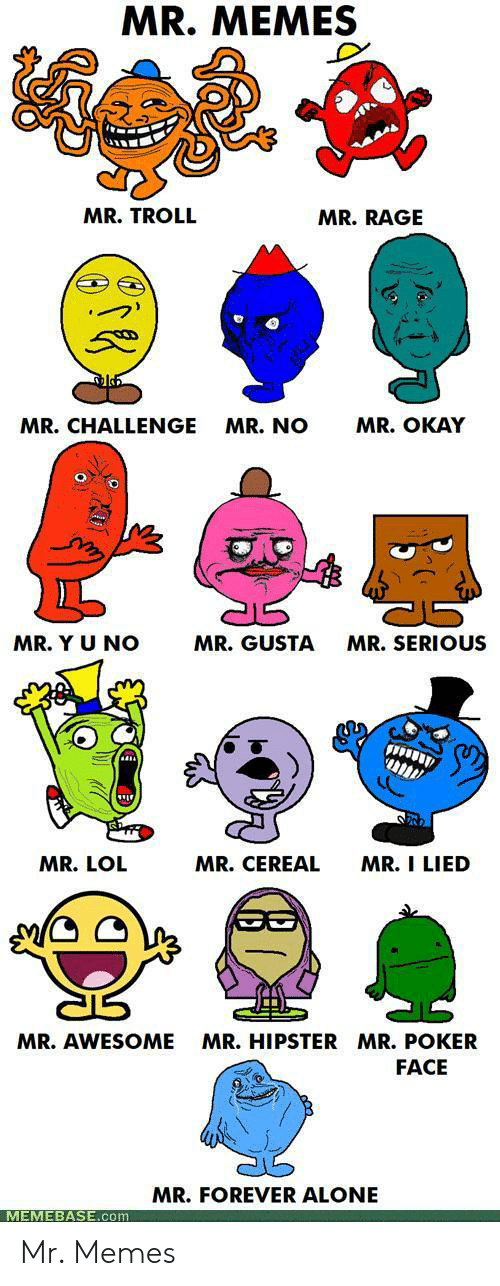 rage: MR. MEMES  MR. TROLL  MR.RAGE  MR. OKAY  MR.CHALLENGE  MR. NO  MR. Y U NO  MR. GUSTA  MR.SERIOUS  MR. CEREAL  MR. I LIED  MR. LOL  MR.HIPSTER MR. POKER  MR. AWESOME  FACE  MR.FOREVER ALONE  MEMEBASE.com Mr. Memes