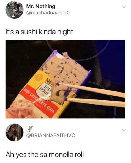Sushi, Yes, and Salmonella: Mr. Nothing  @machadoaarono  It's a sushi kinda night  @BRIANNAFAITHVC  Ah yes the salmonella roll
