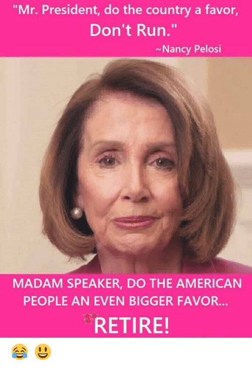 """Memes, Run, and American: """"Mr. President, do the country a favor,  Don't Run.""""  Nancy Pelosi  MADAM SPEAKER, DO THE AMERICAN  PEOPLE AN EVEN BIGGER FAVOR...  RETIRE! 😂  😃"""