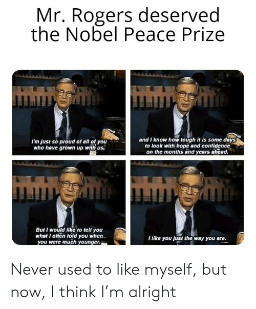 So Proud: Mr. Rogers deserved  the Nobel Peace Prize  and I know how tough it is some days  to look with hope and confidence  on the months and years ahead.  I'm just so proud of all of you  who have grown up with us,  mmgmmingh  But I would like to tell you  what I often told you when  you were much younger.  I like you just the way you are. Never used to like myself, but now, I think I'm alright