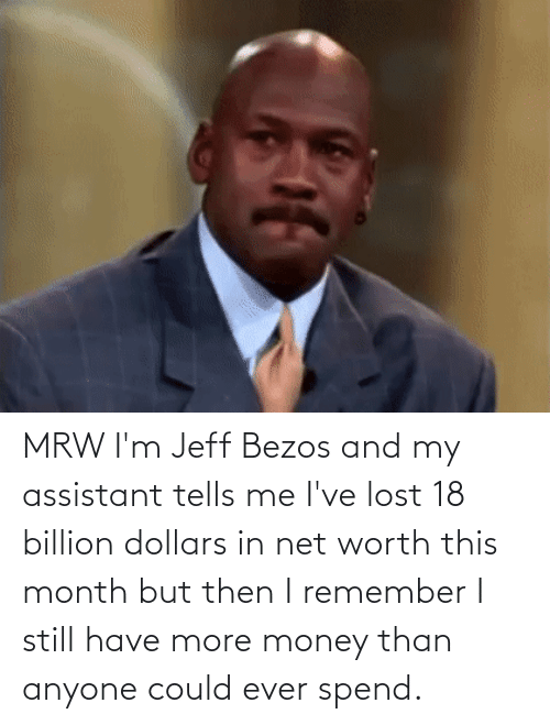 Net Worth: MRW I'm Jeff Bezos and my assistant tells me I've lost 18 billion dollars in net worth this month but then I remember I still have more money than anyone could ever spend.