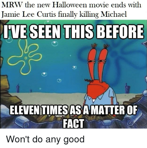 Halloween, Mrw, and SpongeBob: MRW the new Halloween movie ends with  Jamie Lee Curtis finally killing Michael  ELEVEN TIMES ASA MATTER OF  FACT