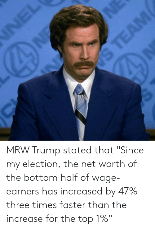 """Net Worth: MRW Trump stated that """"Since my election, the net worth of the bottom half of wage-earners has increased by 47% - three times faster than the increase for the top 1%"""""""