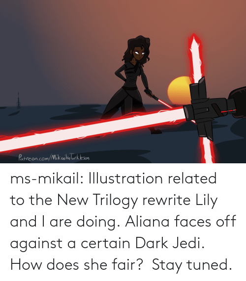 Doing: ms-mikail: Illustration related to the New Trilogy rewrite Lily and I are doing. Aliana faces off against a certain Dark Jedi.  How does she fair?  Stay tuned.