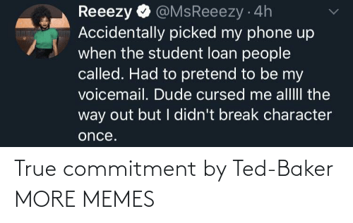 commitment: @MsReeezy 4h  Accidentally picked my phone up  when the student loan people  called. Had to pretend to be my  voicemail. Dude cursed me alllII the  way out but I didn't break character  Reeezy  once. True commitment by Ted-Baker MORE MEMES