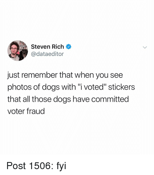 """i voted: MSteven Rich  @dataeditor  just remember that when you see  photos of dogs with """"i voted"""" stickers  that all those dogs have committed  voter fraud Post 1506: fyi"""