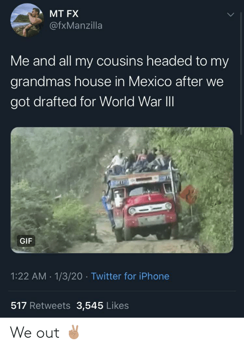 Grandmas: MT FX  @fxManzilla  Me and all my cousins headed to my  grandmas house in Mexico after we  got drafted for World War II  GIF  1:22 AM - 1/3/20 · Twitter for iPhone  517 Retweets 3,545 Likes We out ✌🏽