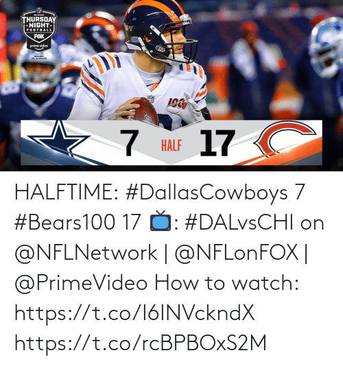 Football, Memes, and How To: MTwa  THURSDAY  NIGHT  FOOTBALL  FOX  prime video  BUDIGHT  PLATINUM  17 C  HALF HALFTIME:  #DallasCowboys 7 #Bears100 17  📺: #DALvsCHI on @NFLNetwork | @NFLonFOX | @PrimeVideo How to watch: https://t.co/I6INVckndX https://t.co/rcBPBOxS2M