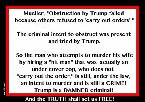 """Trump Is A: Mueller, """"Obstruction by Trump failed  because others refused to 'carry out orders'.""""  The criminal intent to obstruct was present  and tried by Trump.  So the man who attempts to murder his wife  by hiring a """"hit man"""" that was actually an  under cover cop, who does not  """"carry out the order,"""" is still, under the law,  an intent to murder and is still a CRIME!  Trump is a DAMNED criminal!  03  And the TRUTH shall set us FREE!"""