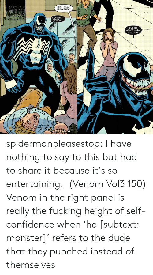 Confidence, Dude, and Fucking: MUH...MUH...  MONSTER!  CORRECT  MADAM.  BUT HE  WON'T HARM  YOU NOW  AMM spidermanpleasestop:  I have nothing to say to this but had to share it because it's so entertaining.  (Venom Vol3 150)  Venom in the right panel is really the fucking height of self-confidence when 'he [subtext: monster]' refers to the dude that they punched instead of themselves