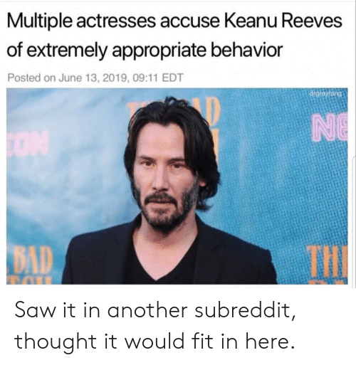 accuse: Multiple actresses accuse Keanu Reeves  of extremely appropriate behavior  Posted on June 13, 2019, 09:11 EDT  drgrayfang  NE  ON  THE  BAD Saw it in another subreddit, thought it would fit in here.