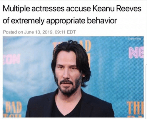 accuse: Multiple actresses accuse Keanu Reeves  of extremely appropriate behavior  Posted on June 13, 2019, 09:11 EDT  drgrayfang  NE  THE  BAD