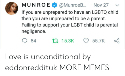 parent: @MunroeB. · Nov 27  MUNROE  If you are unprepared to have an LGBTQ child  then you are unprepared to be a parent.  Failing to support your LGBT child is parental  negligence.  ♡ 55.7K  17 15.3K  84 Love is unconditional by eddonreddituk MORE MEMES