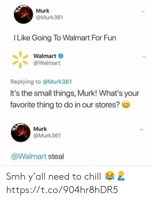 Chill, Smh, and Walmart: Murk  @Murk361  I Like Going To Walmart For Fun  Walmart  @Walmart  Replying to @Murk361  It's the small things, Murk! What's your  favorite thing to do in our stores?  Murk  @Murk361  @Walmart steal Smh y'all need to chill 😂🤦♂️ https://t.co/904hr8hDR5