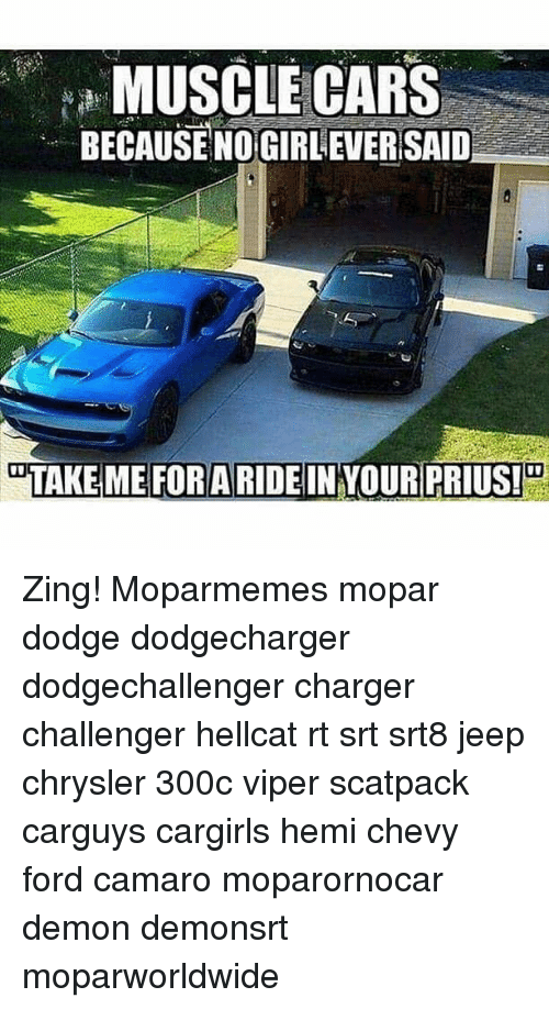 Cars, Memes, and Camaro: MUSCLE CARS  BECAUSE NOGIRL EVERSAID  TAKE ME FORARIDEIN YOUR PRIUS! Zing! Moparmemes mopar dodge dodgecharger dodgechallenger charger challenger hellcat rt srt srt8 jeep chrysler 300c viper scatpack carguys cargirls hemi chevy ford camaro moparornocar demon demonsrt moparworldwide