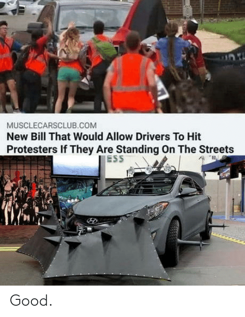 the streets: MUSCLECARSCLUB.COM  New Bill That Would Allow Drivers To Hit  Protesters If They Are Standing On The Streets  ESS Good.