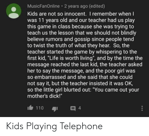 """Life, Teacher, and The Game: MusicFanOnline 2 years ago (edited)  Kids are not so innocent. I remember when I  was 11 years old and our teacher had us play  this game in class because she was trying to  teach us the lesson that we should not blindly  believe rumors and gossip since people tend  to twist the truth of what they hear. So, the  teacher started the game by whispering to the  first kid, """"Life is worth living"""", and by the time the  message reached the last kid, the teacher asked  her to say the message, and the poor girl was  so embarrassed and she said that she could  not say it, but the teacher insisted it was OK,  so the little girl blurted out: """"You came out your  mother's dick!""""  110  4 Kids Playing Telephone"""
