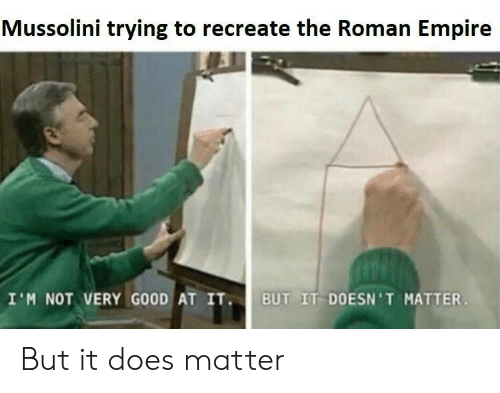Empire, Good, and Roman: Mussolini trying to recreate the Roman Empire  I'M NOT VERY GOOD AT IT  UT IT DOESN 'T MATTER But it does matter