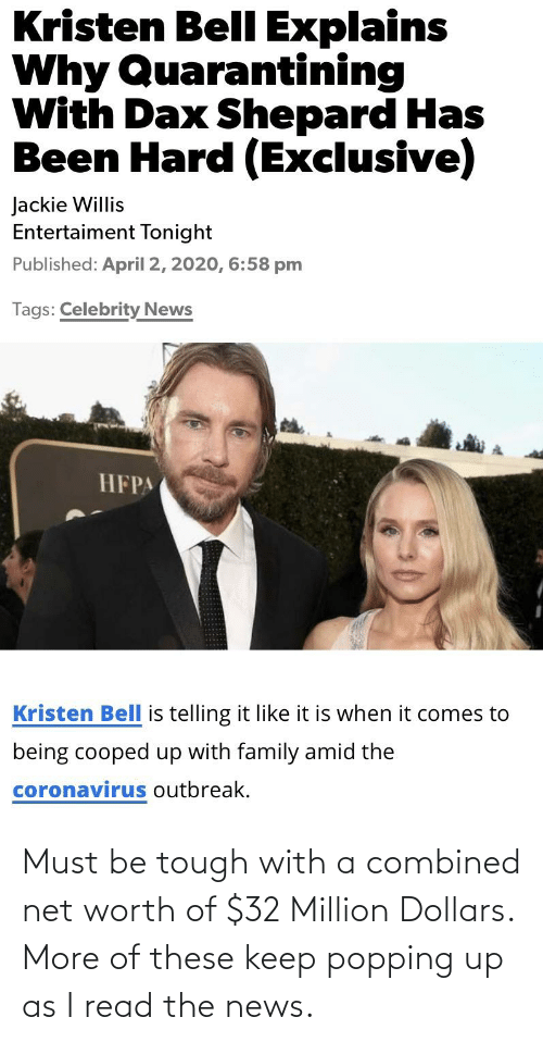 Net Worth: Must be tough with a combined net worth of $32 Million Dollars. More of these keep popping up as I read the news.